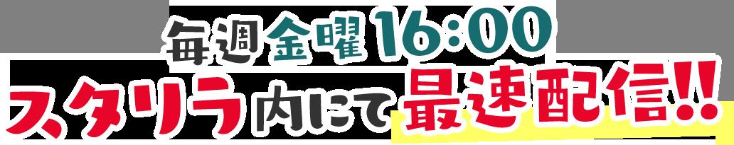 毎週金曜16:00 スタリラ内にて最速配信!!